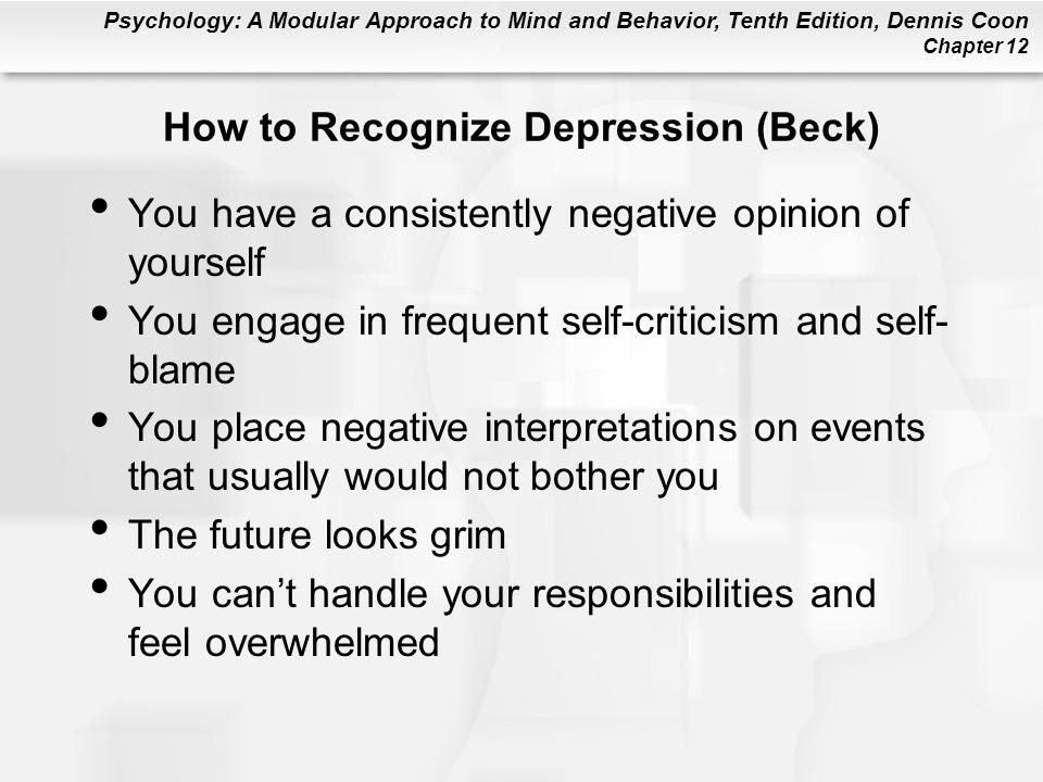 Psychology: A Modular Approach to Mind and Behavior, Tenth Edition, Dennis Coon Chapter 12 How to Recognize Depression (Beck) You have a consistently