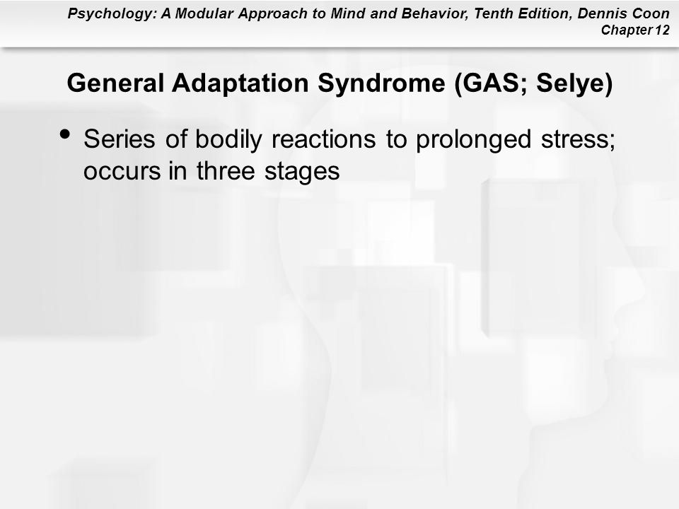 Psychology: A Modular Approach to Mind and Behavior, Tenth Edition, Dennis Coon Chapter 12 General Adaptation Syndrome (GAS; Selye) Series of bodily r