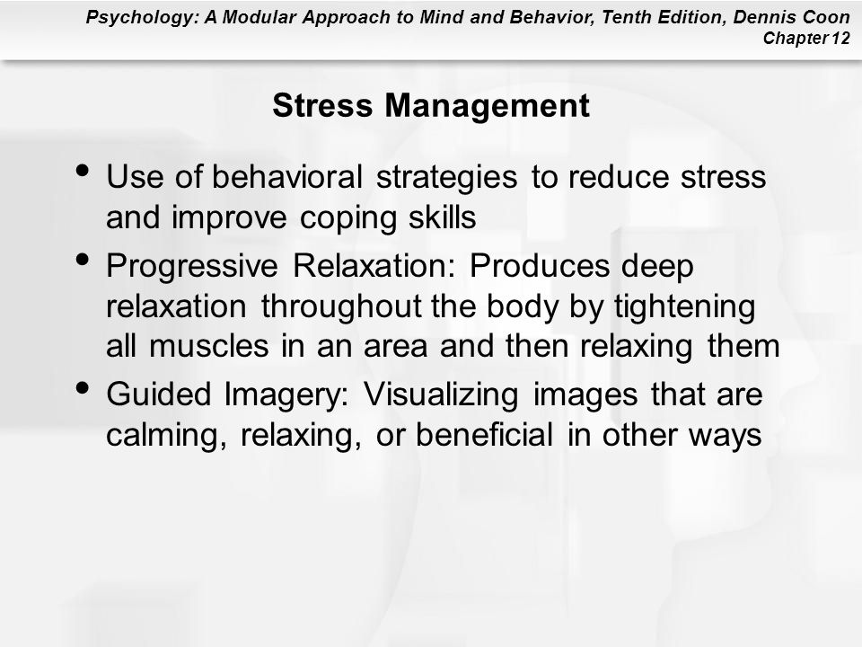 Psychology: A Modular Approach to Mind and Behavior, Tenth Edition, Dennis Coon Chapter 12 Stress Management Use of behavioral strategies to reduce st