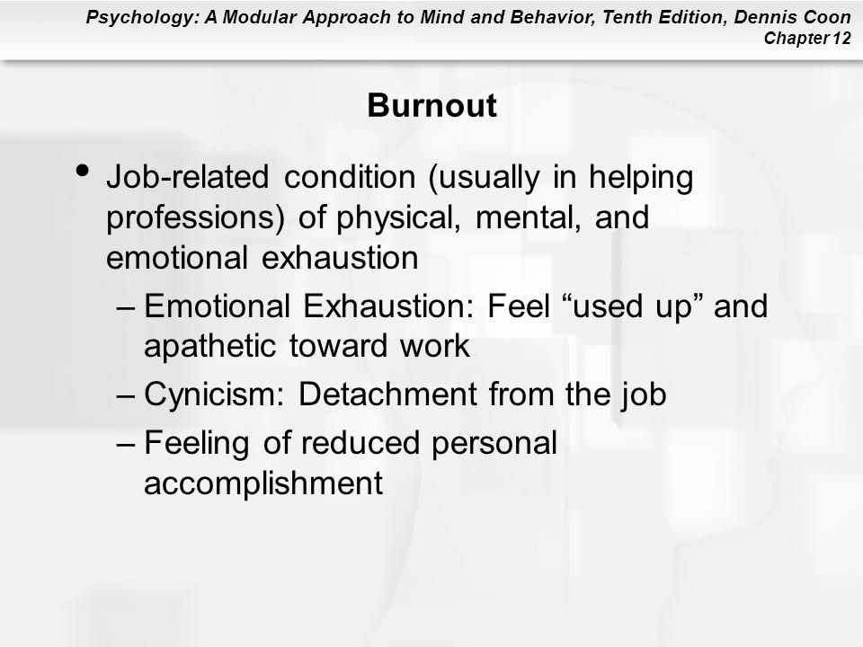 Psychology: A Modular Approach to Mind and Behavior, Tenth Edition, Dennis Coon Chapter 12 Mastery Training Responses are reinforced that lead to mastery of a threat or control over one's environment –One method to combat learned helplessness and depression