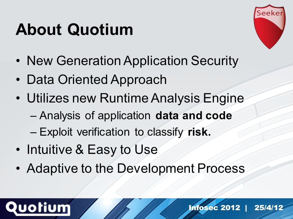 Infosec 2012 | 25/4/12 About Quotium New Generation Application Security Data Oriented Approach Utilizes new Runtime Analysis Engine –Analysis of application data and code –Exploit verification to classify risk.