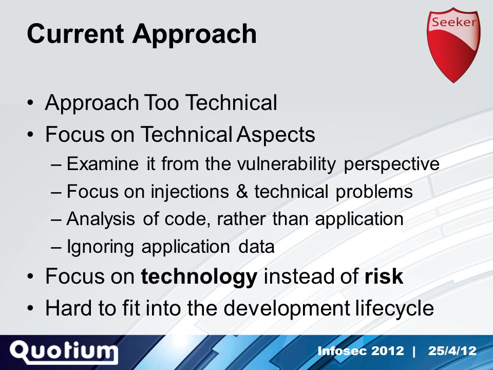 Infosec 2012 | 25/4/12 Current Approach Approach Too Technical Focus on Technical Aspects –Examine it from the vulnerability perspective –Focus on injections & technical problems –Analysis of code, rather than application –Ignoring application data Focus on technology instead of risk Hard to fit into the development lifecycle