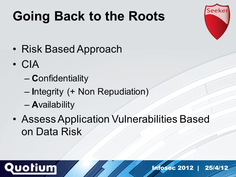 Infosec 2012 | 25/4/12 Going Back to the Roots Risk Based Approach CIA –Confidentiality –Integrity (+ Non Repudiation) –Availability Assess Application Vulnerabilities Based on Data Risk