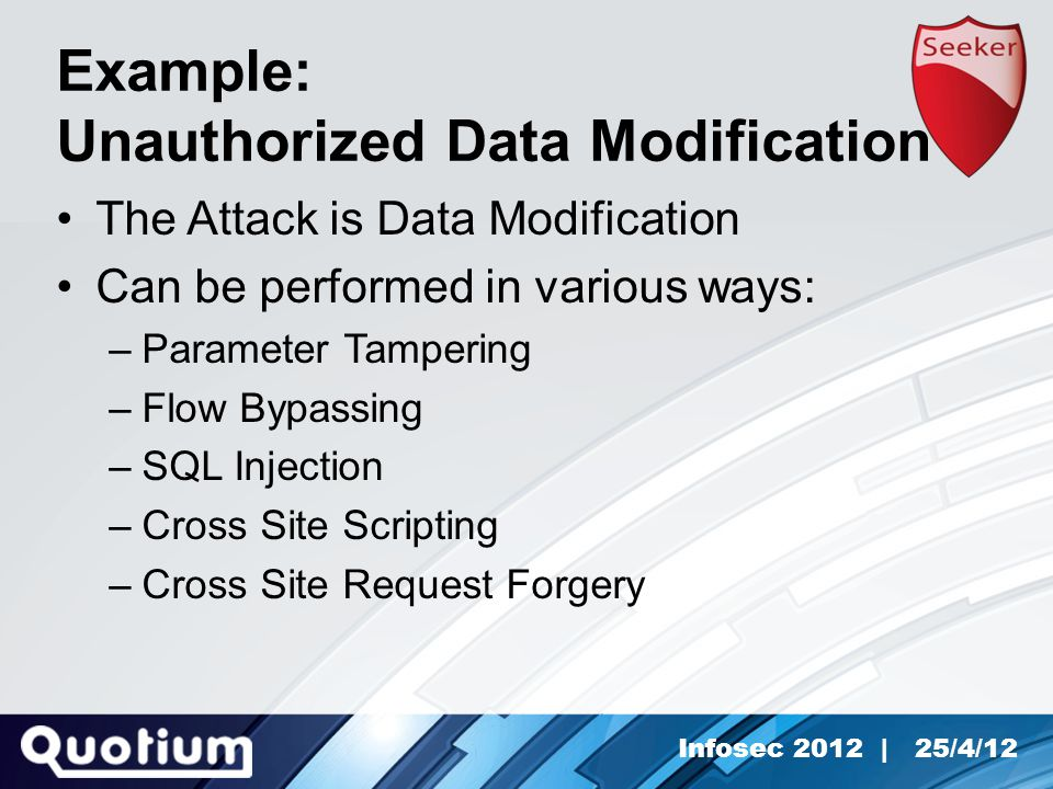 Infosec 2012 | 25/4/12 Example: Unauthorized Data Modification The Attack is Data Modification Can be performed in various ways: –Parameter Tampering –Flow Bypassing –SQL Injection –Cross Site Scripting –Cross Site Request Forgery