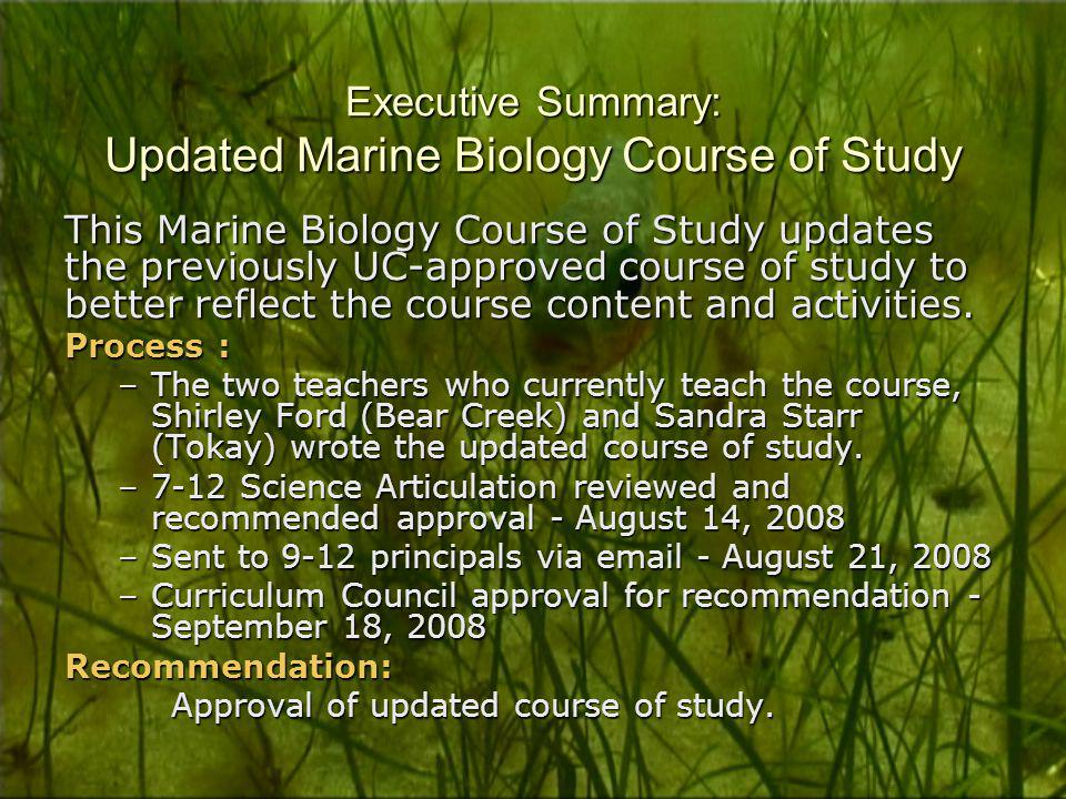 Executive Summary: Updated Marine Biology Course of Study This Marine Biology Course of Study updates the previously UC-approved course of study to better reflect the course content and activities.