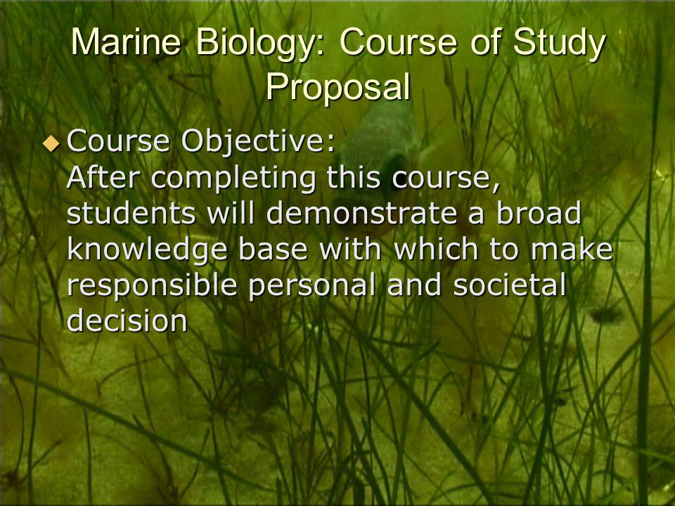 Marine Biology: Course of Study Proposal  Course Objective: After completing this course, students will demonstrate a broad knowledge base with which to make responsible personal and societal decision