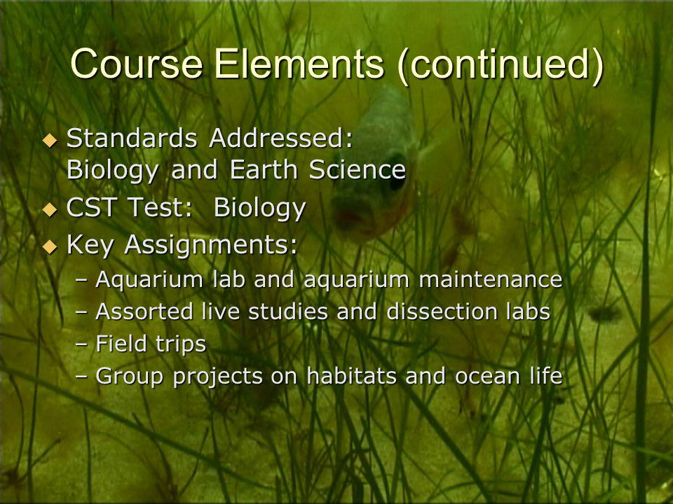 Course Elements (continued)  Standards Addressed: Biology and Earth Science  CST Test: Biology  Key Assignments: –Aquarium lab and aquarium maintenance –Assorted live studies and dissection labs –Field trips –Group projects on habitats and ocean life