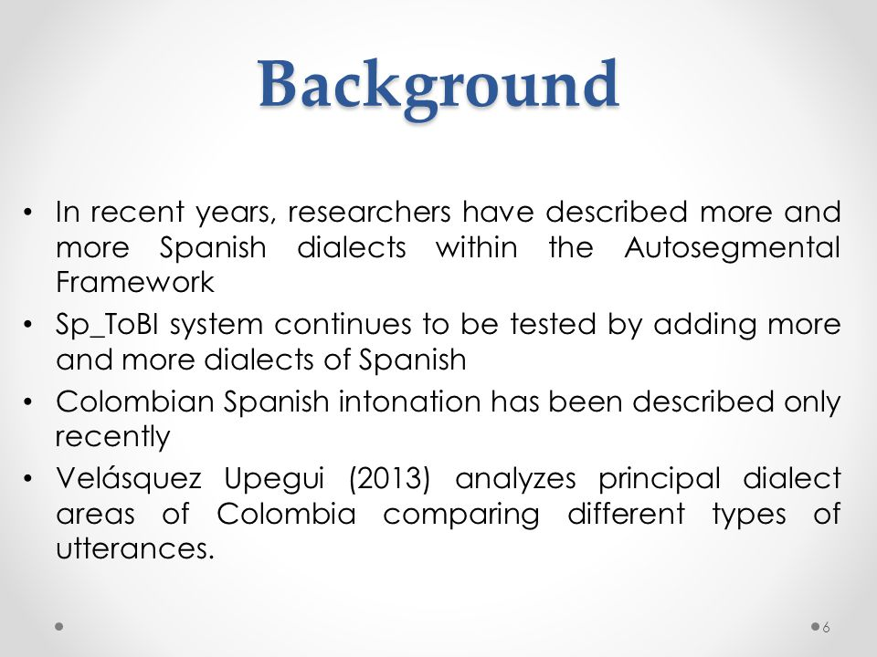 In recent years, researchers have described more and more Spanish dialects within the Autosegmental Framework Sp_ToBI system continues to be tested by adding more and more dialects of Spanish Colombian Spanish intonation has been described only recently Velásquez Upegui (2013) analyzes principal dialect areas of Colombia comparing different types of utterances.Background 6