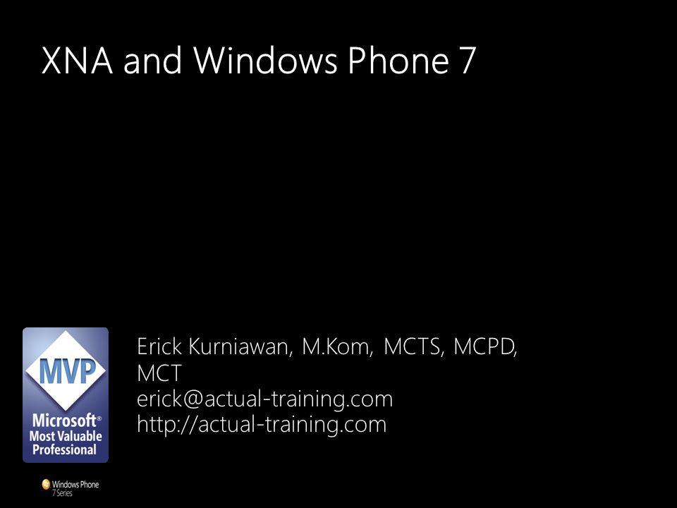 XNA and Windows Phone 7 Erick Kurniawan, M.Kom, MCTS, MCPD, MCT erick@actual-training.com http://actual-training.com