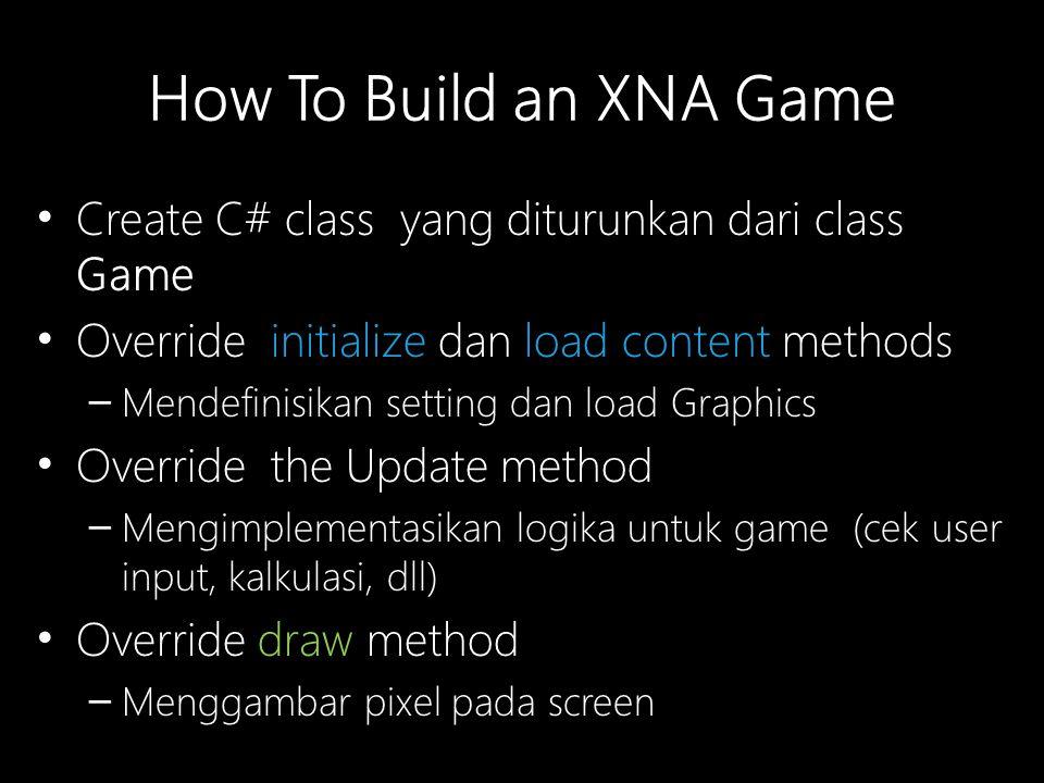 How To Build an XNA Game Create C# class yang diturunkan dari class Game Override initialize dan load content methods – Mendefinisikan setting dan load Graphics Override the Update method – Mengimplementasikan logika untuk game (cek user input, kalkulasi, dll) Override draw method – Menggambar pixel pada screen