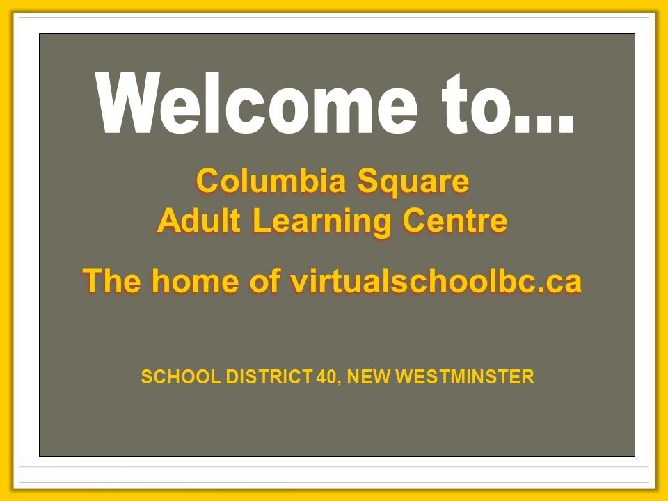 Columbia Square Adult Learning Centre The home of virtualschoolbc.ca Columbia Square Adult Learning Centre The home of virtualschoolbc.ca SCHOOL DISTRICT 40, NEW WESTMINSTER