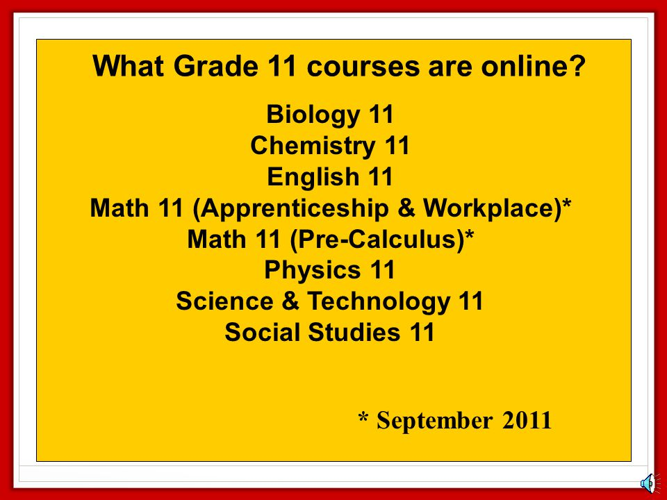 What Grade 10 courses are online? English 10* Information Technology 10* Math 10 (Apprenticeship & Workplace)* Math 10 (Foundations & Pre-Calculus)* P