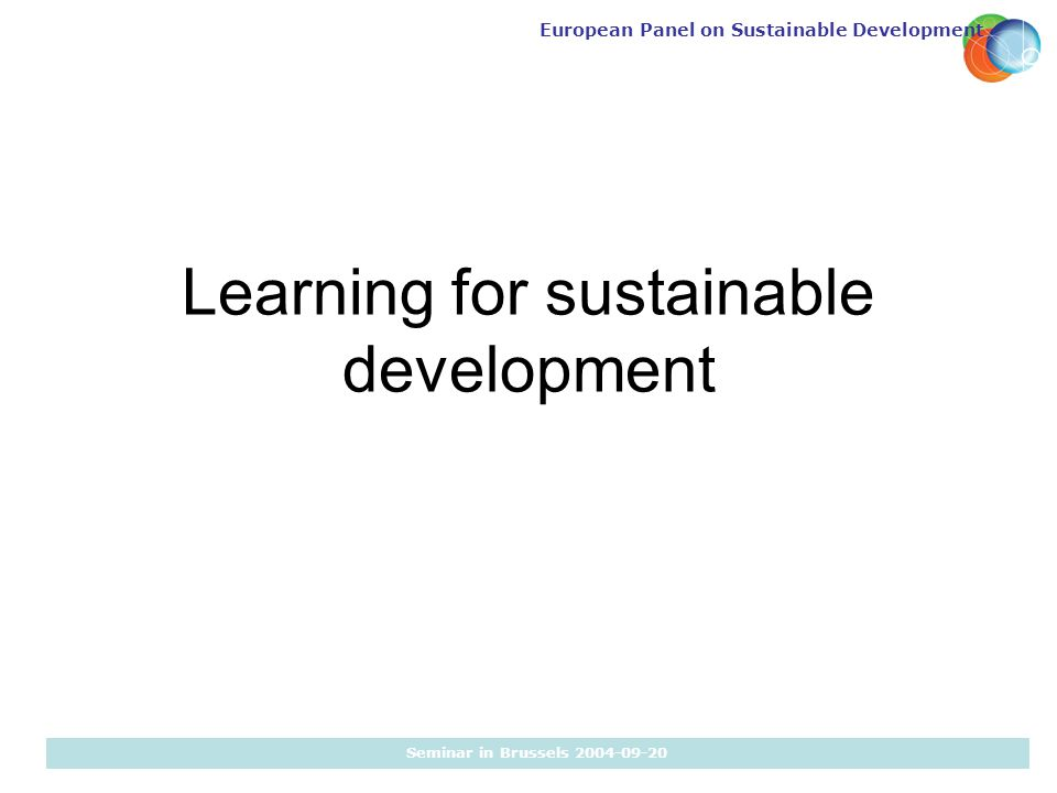 European Panel on Sustainable Development Seminar in Brussels 2004-09-20 Learning for sustainable development