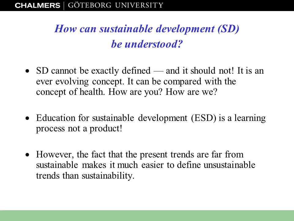 www.miljo.chalmers.se How can sustainable development (SD) be understood?  SD cannot be exactly defined — and it should not! It is an ever evolving c