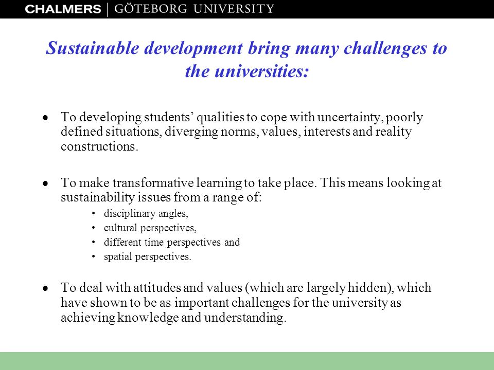 www.miljo.chalmers.se Sustainable development bring many challenges to the universities:  To developing students' qualities to cope with uncertainty,
