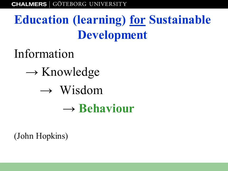 www.miljo.chalmers.se Education (learning) for Sustainable Development Information → Knowledge → Wisdom → Behaviour (John Hopkins)