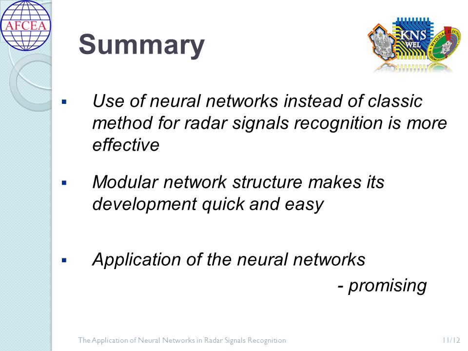 Summary  Use of neural networks instead of classic method for radar signals recognition is more effective  Modular network structure makes its development quick and easy  Application of the neural networks - promising 11/12The Application of Neural Networks in Radar Signals Recognition