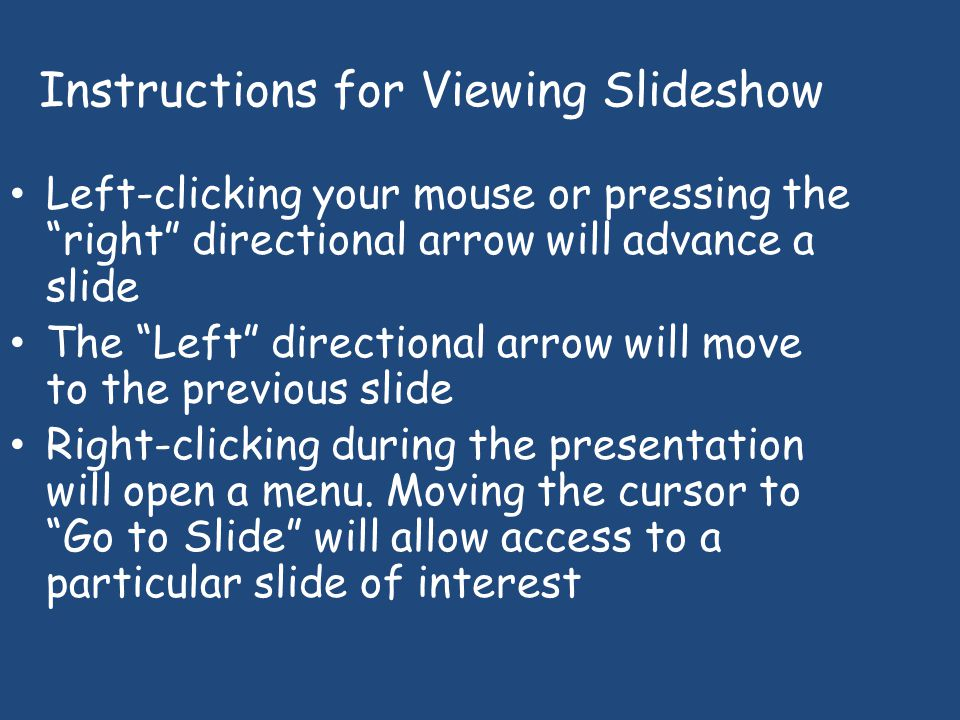 Instructions for Viewing Slideshow Left-clicking your mouse or pressing the right directional arrow will advance a slide The Left directional arrow will move to the previous slide Right-clicking during the presentation will open a menu.
