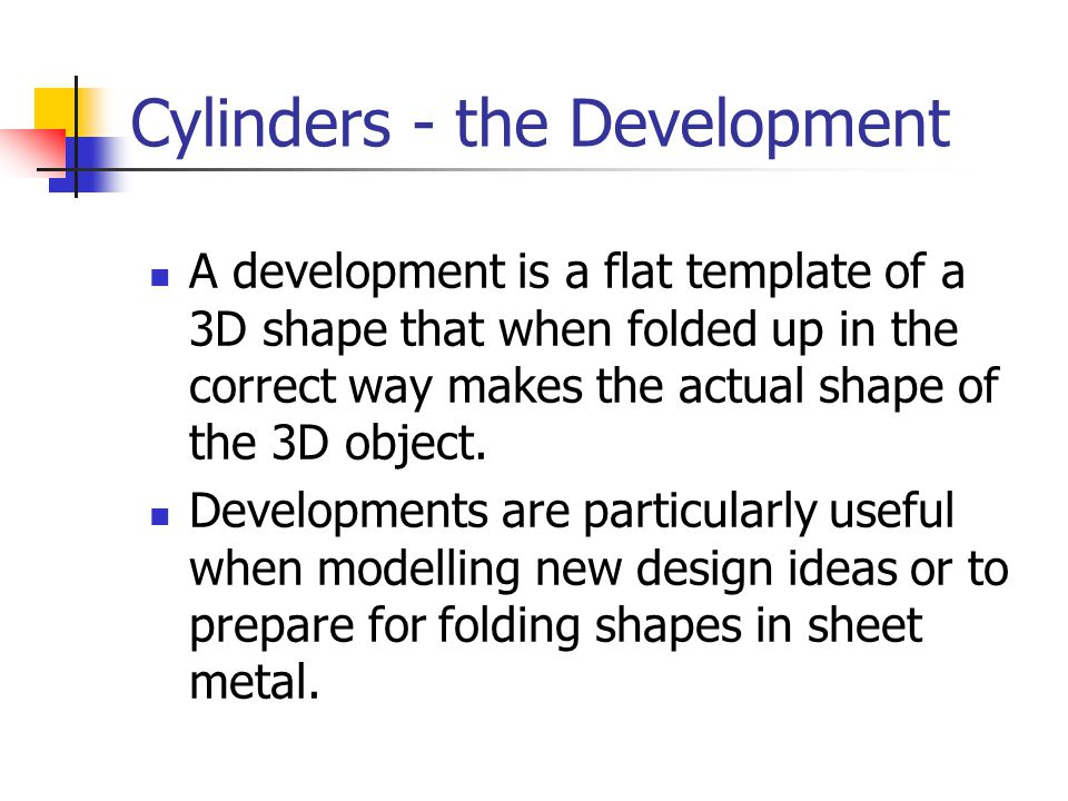 Cylinders - the Development A development is a flat template of a 3D shape that when folded up in the correct way makes the actual shape of the 3D obj