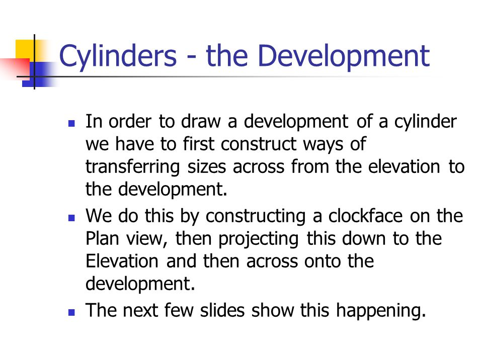 Cylinders - the Development In order to draw a development of a cylinder we have to first construct ways of transferring sizes across from the elevati