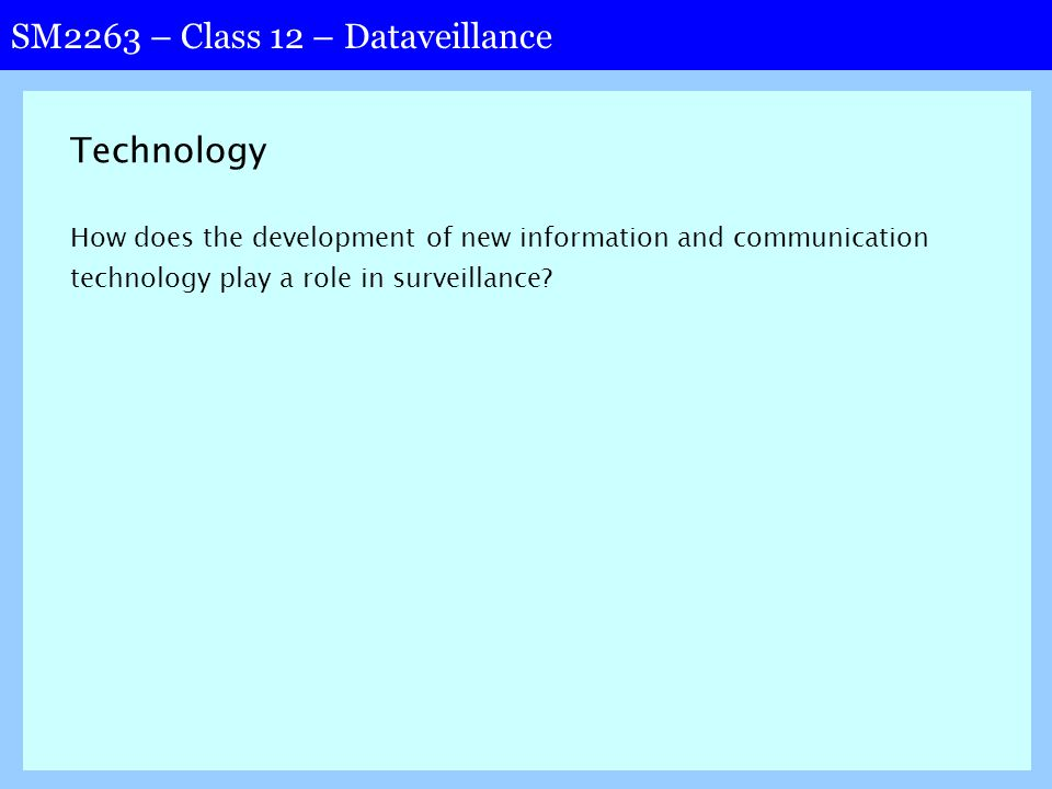 SM2263 – Class 12 – Dataveillance Technology How does the development of new information and communication technology play a role in surveillance