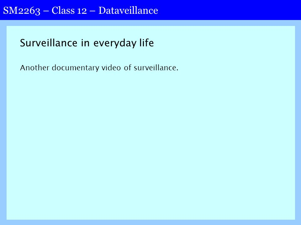 SM2263 – Class 12 – Dataveillance Surveillance in everyday life Another documentary video of surveillance.
