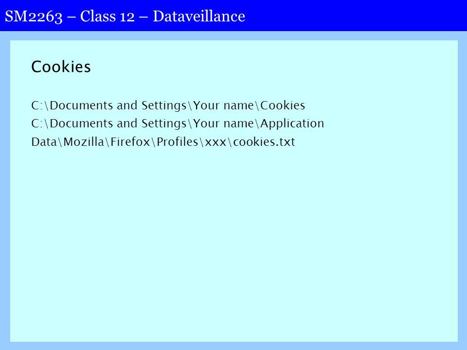 SM2263 – Class 12 – Dataveillance Cookies C:\Documents and Settings\Your name\Cookies C:\Documents and Settings\Your name\Application Data\Mozilla\Firefox\Profiles\xxx\cookies.txt