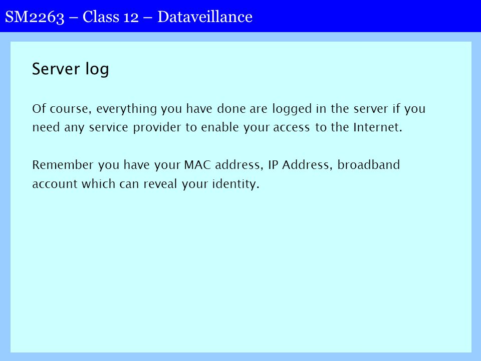 SM2263 – Class 12 – Dataveillance Server log Of course, everything you have done are logged in the server if you need any service provider to enable your access to the Internet.
