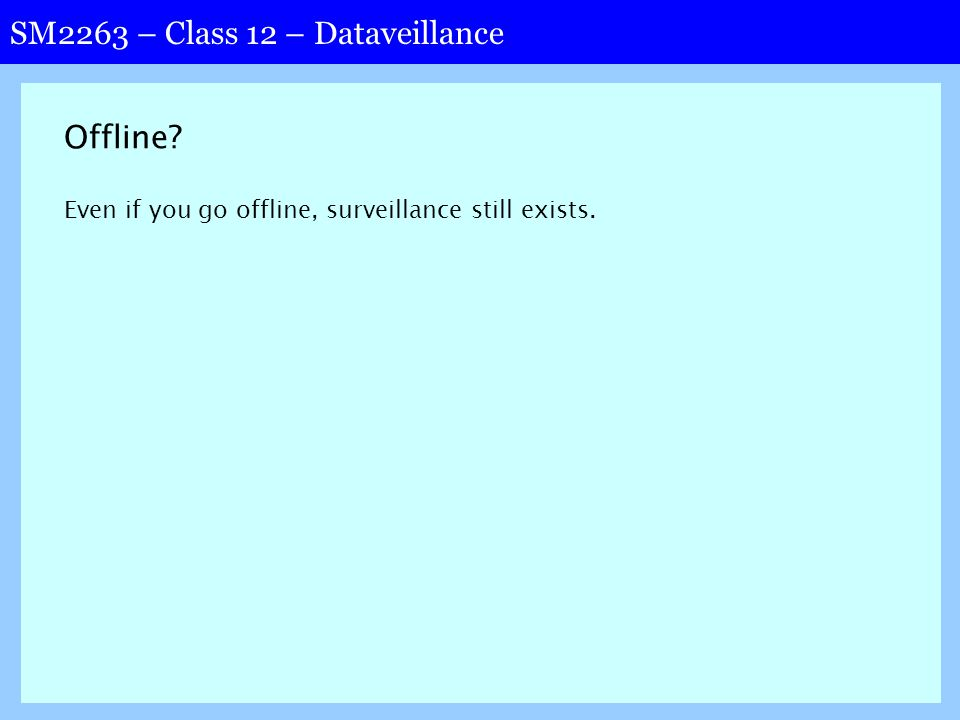 SM2263 – Class 12 – Dataveillance Offline Even if you go offline, surveillance still exists.