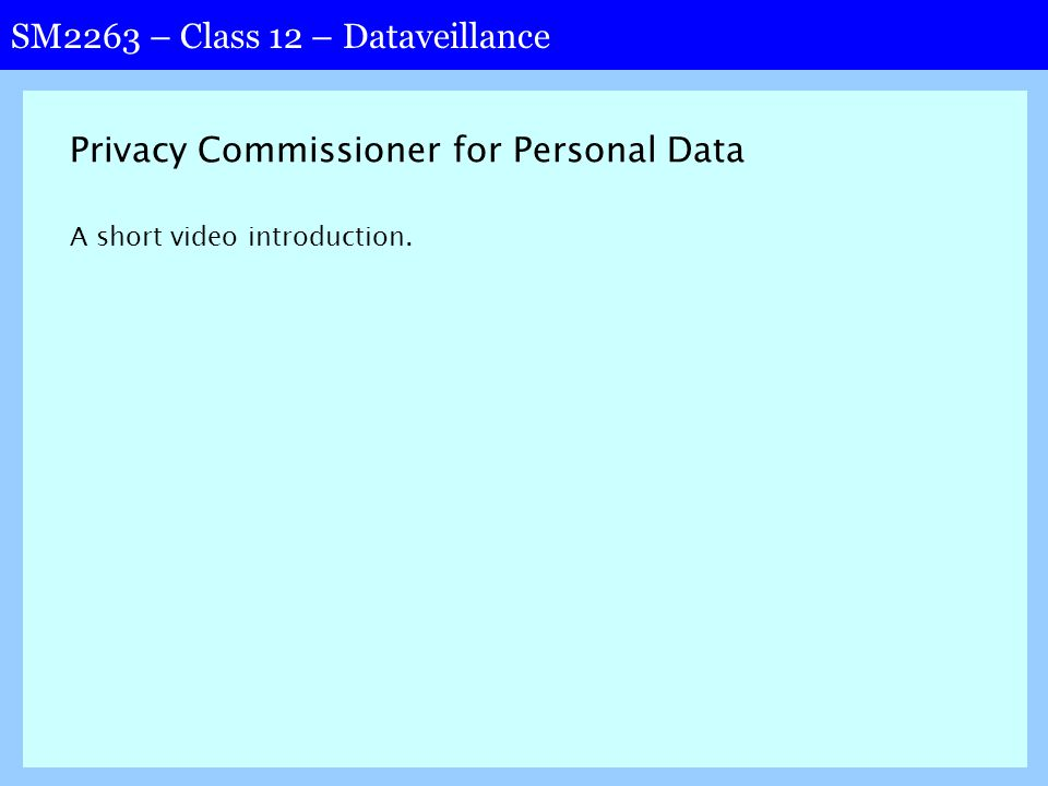 SM2263 – Class 12 – Dataveillance Privacy Commissioner for Personal Data A short video introduction.