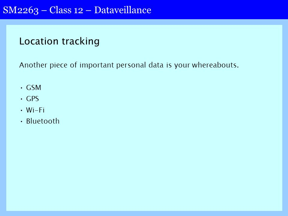 SM2263 – Class 12 – Dataveillance Location tracking Another piece of important personal data is your whereabouts.