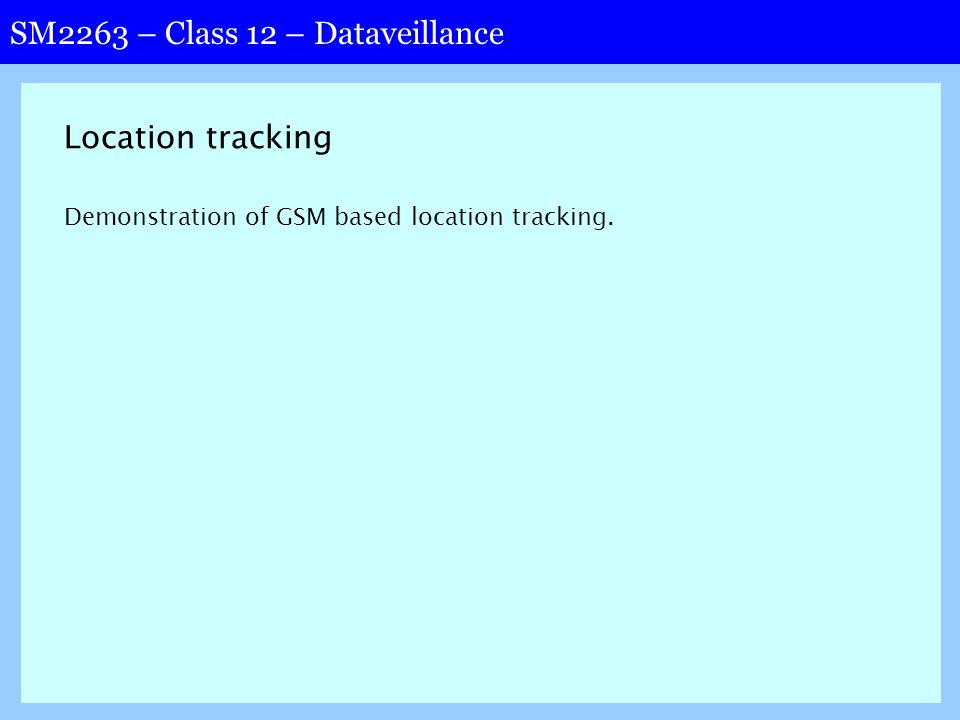 SM2263 – Class 12 – Dataveillance Location tracking Demonstration of GSM based location tracking.