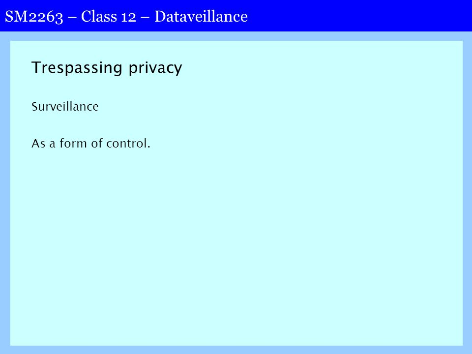 SM2263 – Class 12 – Dataveillance Trespassing privacy Surveillance As a form of control.