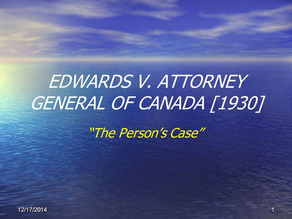 12/17/20141 EDWARDS V. ATTORNEY GENERAL OF CANADA [1930] The Person's Case