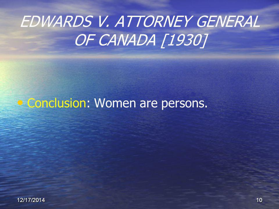 12/17/201410 EDWARDS V. ATTORNEY GENERAL OF CANADA [1930] Conclusion: Women are persons.