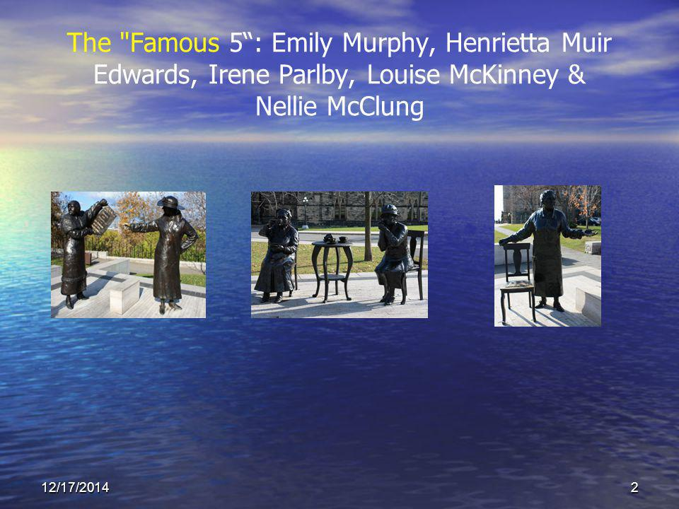 12/17/20142 The Famous 5 : Emily Murphy, Henrietta Muir Edwards, Irene Parlby, Louise McKinney & Nellie McClung