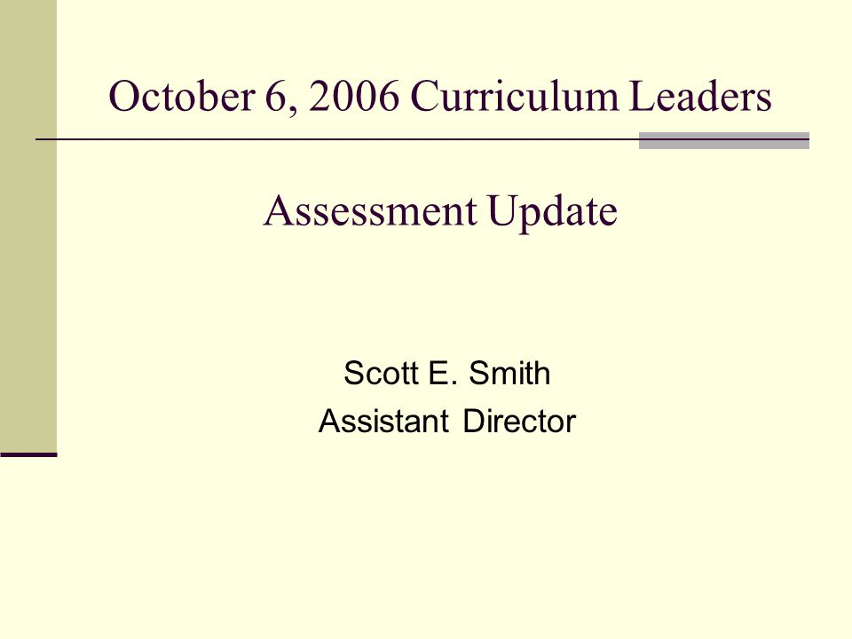 October 6, 2006 Curriculum Leaders Assessment Update Scott E. Smith Assistant Director