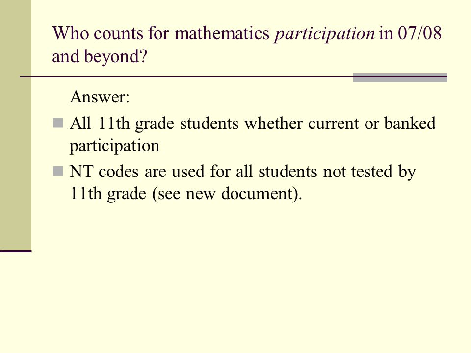 Who counts for mathematics participation in 07/08 and beyond? Answer: All 11th grade students whether current or banked participation NT codes are use