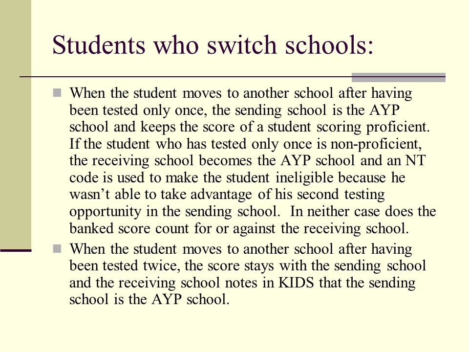Students who switch schools: When the student moves to another school after having been tested only once, the sending school is the AYP school and kee