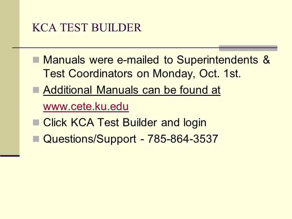 KCA TEST BUILDER Manuals were e-mailed to Superintendents & Test Coordinators on Monday, Oct. 1st. Additional Manuals can be found at www.cete.ku.edu