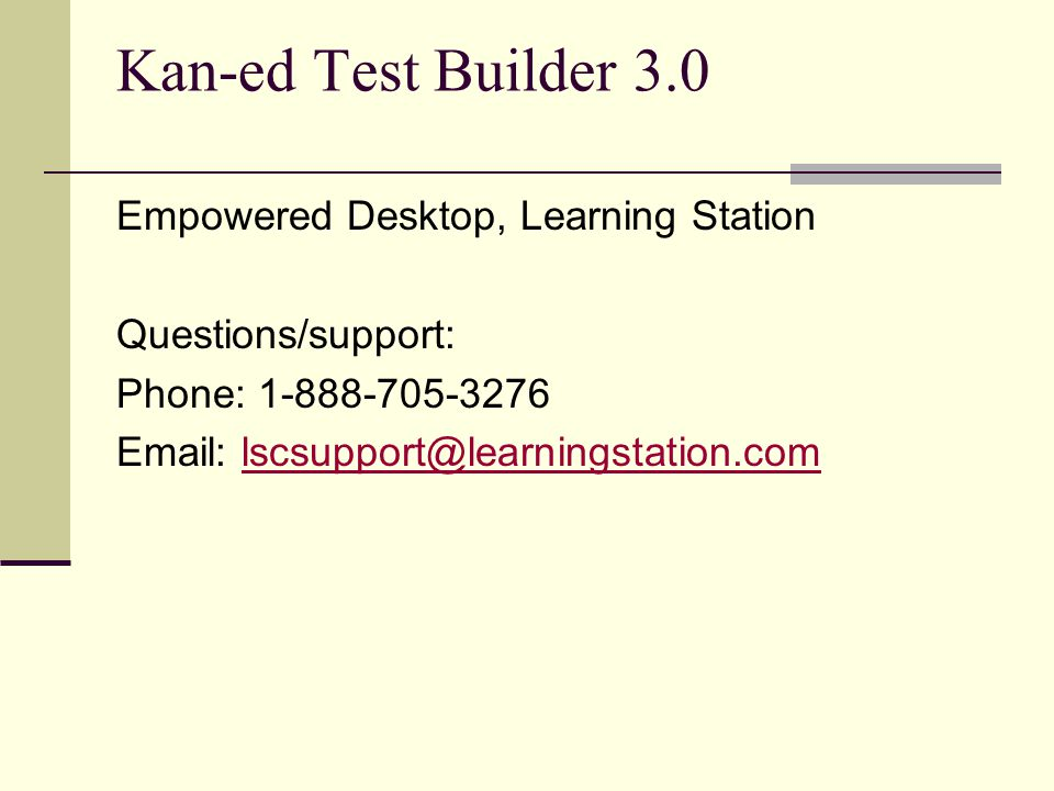 Kan-ed Test Builder 3.0 Empowered Desktop, Learning Station Questions/support: Phone: 1-888-705-3276 Email: lscsupport@learningstation.comlscsupport@l