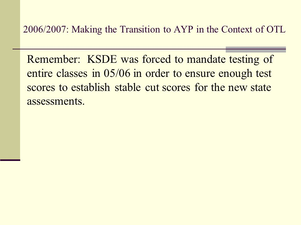 2006/2007: Making the Transition to AYP in the Context of OTL Remember: KSDE was forced to mandate testing of entire classes in 05/06 in order to ensu