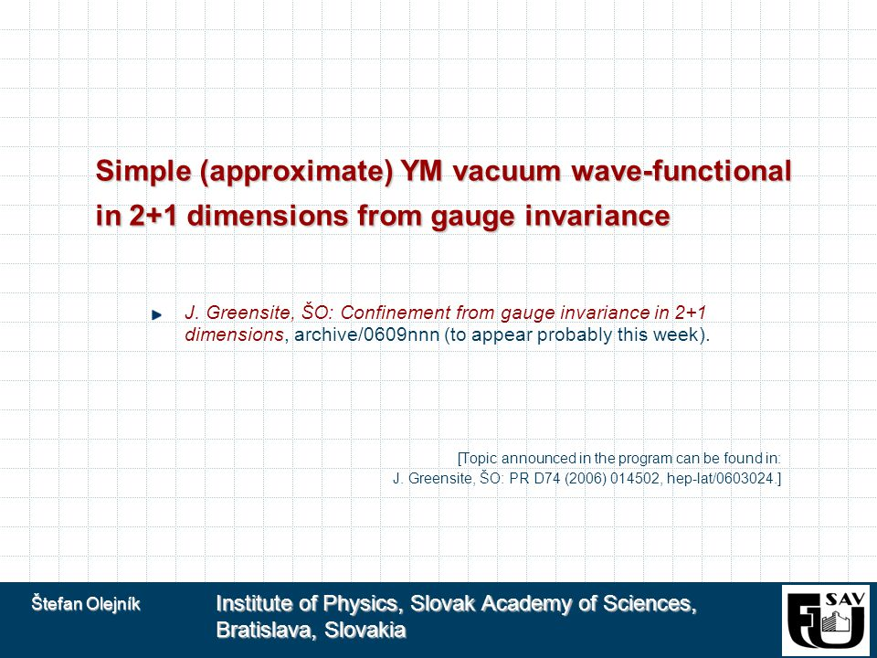 Štefan Olejník Institute of Physics, Slovak Academy of Sciences, Bratislava, Slovakia Simple (approximate) YM vacuum wave-functional in 2+1 dimensions from gauge invariance J.