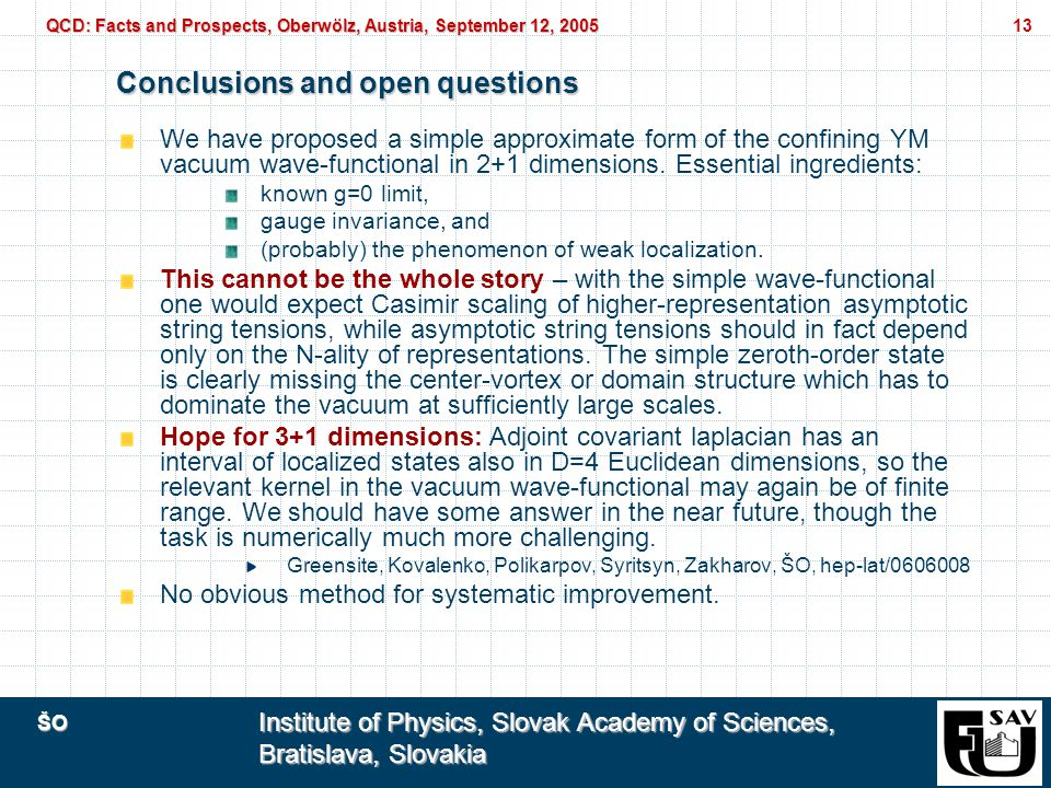 ŠO Institute of Physics, Slovak Academy of Sciences, Bratislava, Slovakia QCD: Facts and Prospects, Oberwölz, Austria, September 12, 2005 13 Conclusions and open questions We have proposed a simple approximate form of the confining YM vacuum wave-functional in 2+1 dimensions.