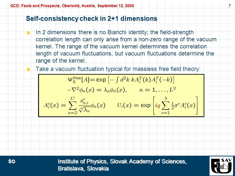 ŠO Institute of Physics, Slovak Academy of Sciences, Bratislava, Slovakia QCD: Facts and Prospects, Oberwölz, Austria, September 12, 2005 7 Self-consistency check in 2+1 dimensions In 2 dimensions there is no Bianchi identity; the field-strength correlation length can only arise from a non-zero range of the vacuum kernel.