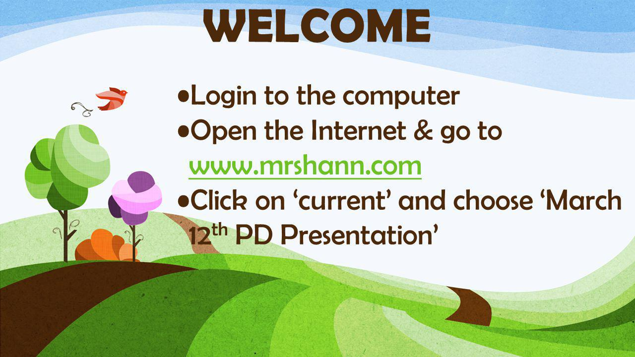 Login to the computer Open the Internet & go to www.mrshann.com www.mrshann.com Click on 'current' and choose 'March 12 th PD Presentation' WELCOME