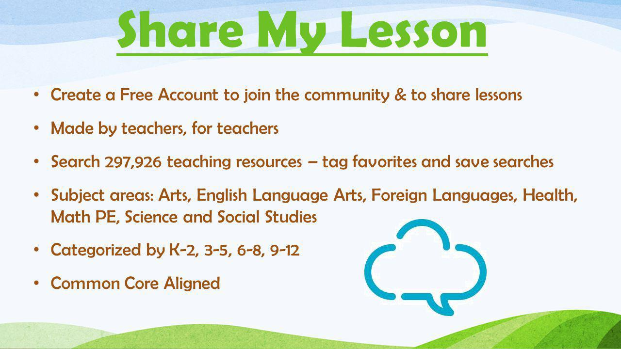 Share My Lesson Create a Free Account to join the community & to share lessons Made by teachers, for teachers Search 297,926 teaching resources – tag favorites and save searches Subject areas: Arts, English Language Arts, Foreign Languages, Health, Math PE, Science and Social Studies Categorized by K-2, 3-5, 6-8, 9-12 Common Core Aligned