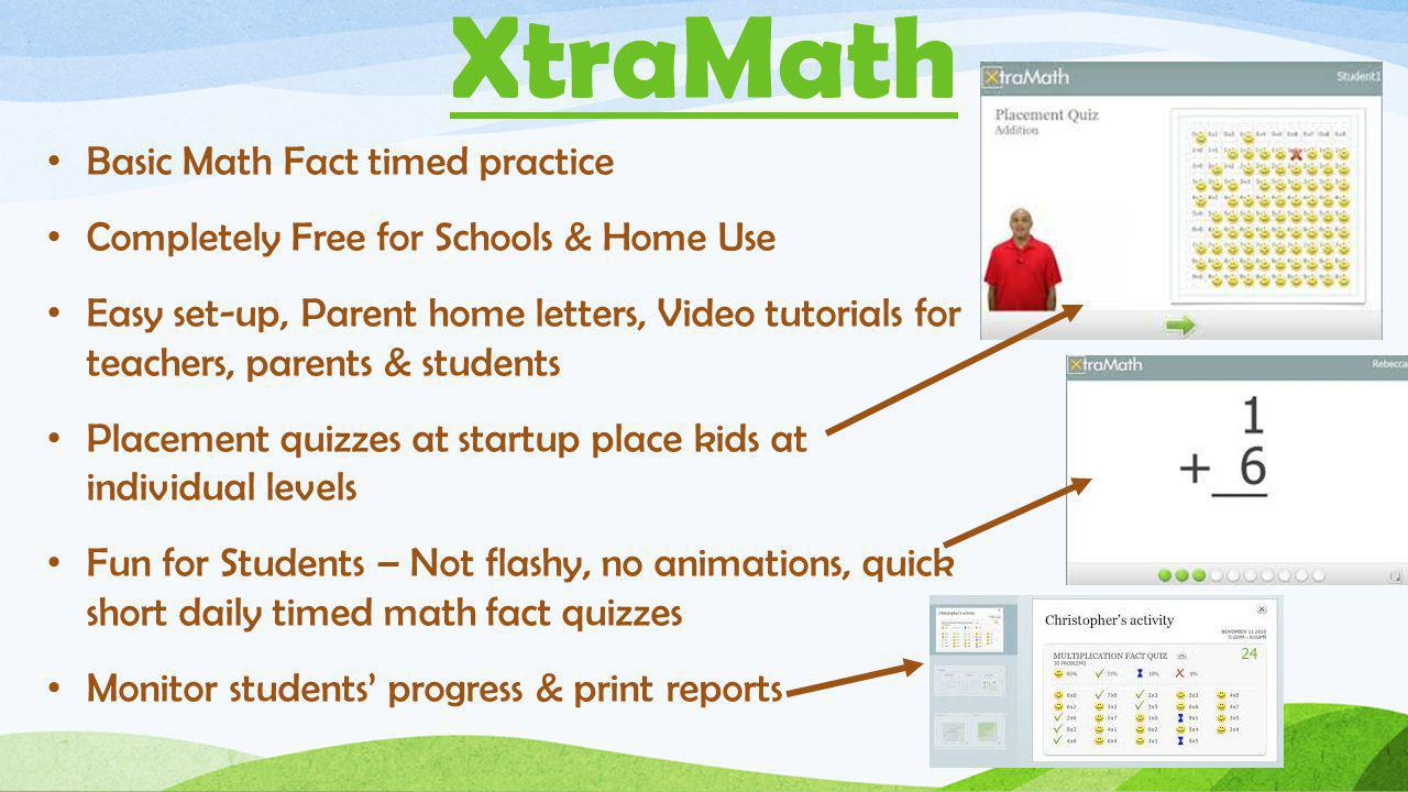 XtraMath Basic Math Fact timed practice Completely Free for Schools & Home Use Easy set-up, Parent home letters, Video tutorials for teachers, parents & students Placement quizzes at startup place kids at individual levels Fun for Students – Not flashy, no animations, quick short daily timed math fact quizzes Monitor students' progress & print reports
