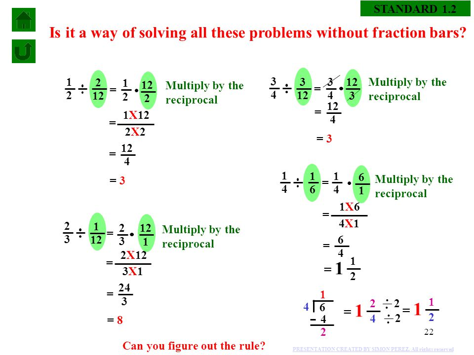 22 STANDARD 1.2 Is it a way of solving all these problems without fraction bars? = 1 2 = 2 3 = 3 4 = 1 4 = 1X12 2X22X2 12 4 = = 3 = 2X12 3X13X1 24 3 =