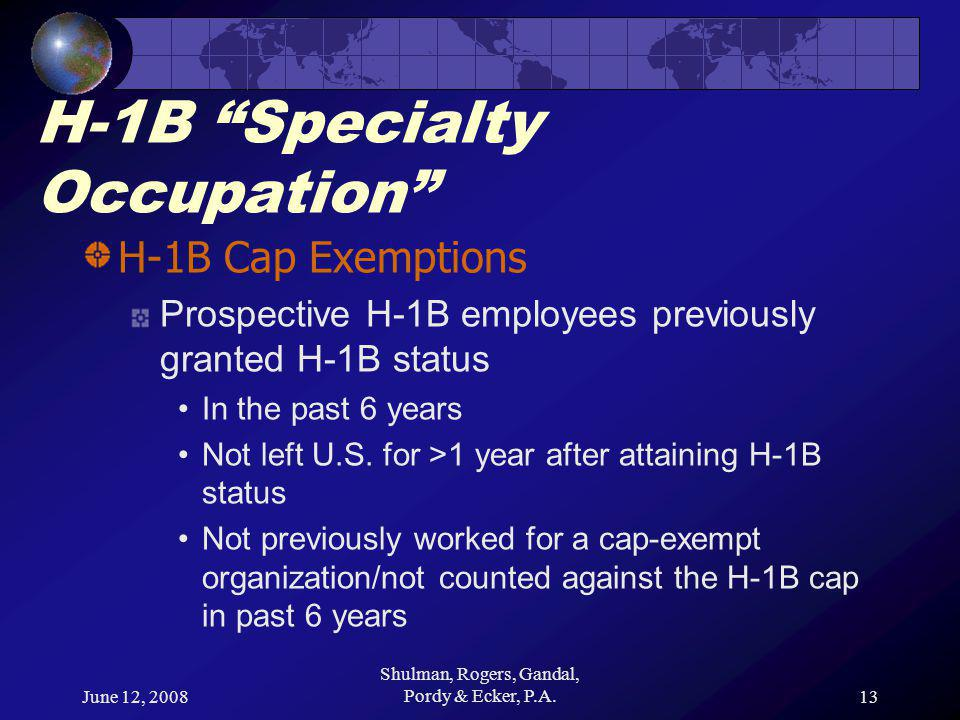 June 12, 2008 Shulman, Rogers, Gandal, Pordy & Ecker, P.A.13 H-1B Specialty Occupation H-1B Cap Exemptions Prospective H-1B employees previously granted H-1B status In the past 6 years Not left U.S.